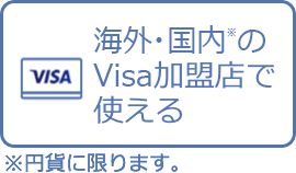 Use it at Visa affiliate stores in Japan* and Overseas. *Limited to JPY